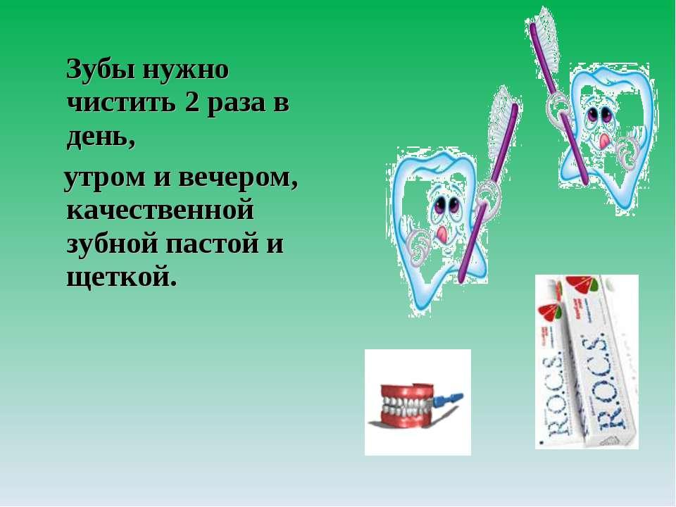 Зубы нужно чистить 2 раза в день, утром и вечером, качественной зубной пастой...