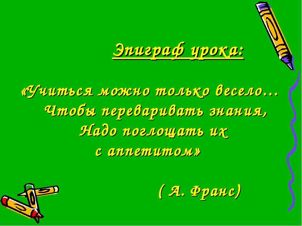 Эпиграф урока: «Учиться можно только весело… Чтобы переваривать знания, Надо ...