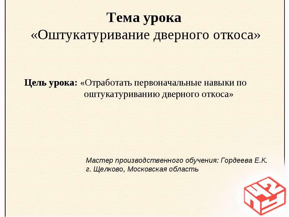 Тема урока «Оштукатуривание дверного откоса» Цель урока: «Отработать первонач...