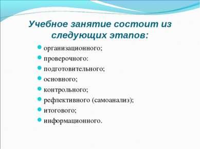 Учебное занятие состоит из следующих этапов: организационного; проверочного: ...