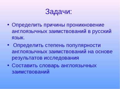 Задачи: Определить причины проникновение англоязычных заимствований в русский...