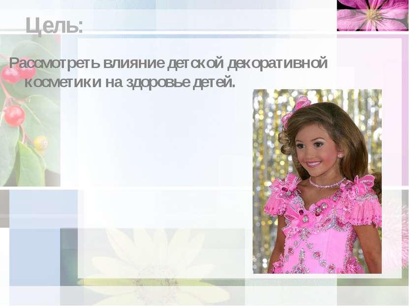 Цель: Рассмотреть влияние детской декоративной косметики на здоровье детей.
