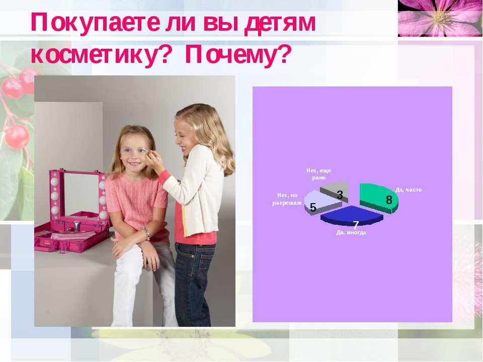 Покупаете ли вы детям косметику? Почему? 8 7 5 3