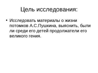 Цель исследования: Исследовать материалы о жизни потомков А.С.Пушкина, выясни...