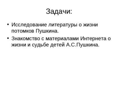 Задачи: Исследование литературы о жизни потомков Пушкина. Знакомство с матери...