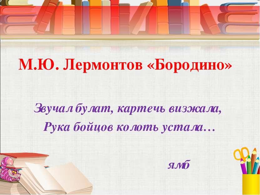 М.Ю. Лермонтов «Бородино» Звучал булат, картечь визжала, Рука бойцов колоть у...
