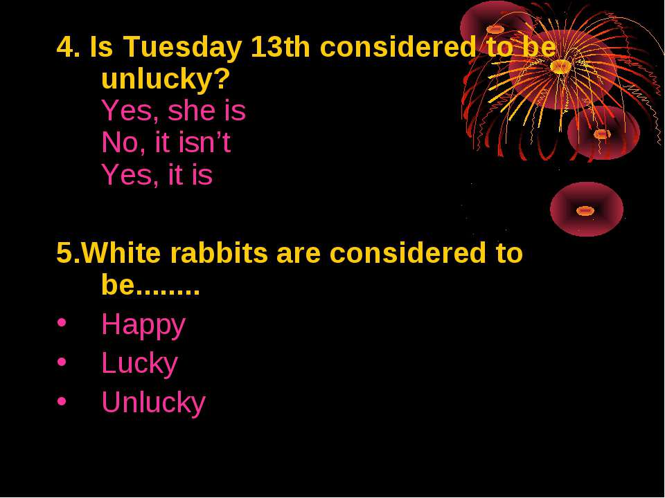 4. Is Tuesday 13th considered to be unlucky? Yes, she is No, it isn't Yes, it...