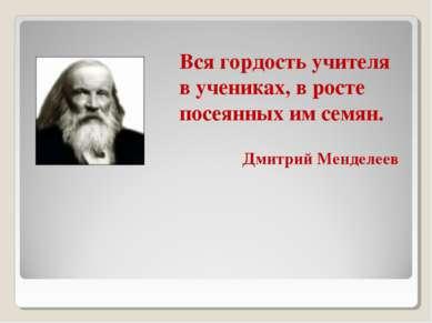 Вся гордость учителя в учениках, в росте посеянных им семян. Дмитрий Менделеев
