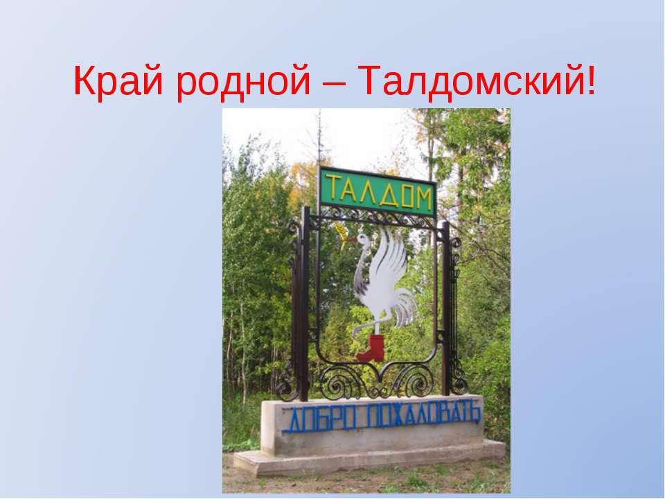 Край родной – Талдомский!