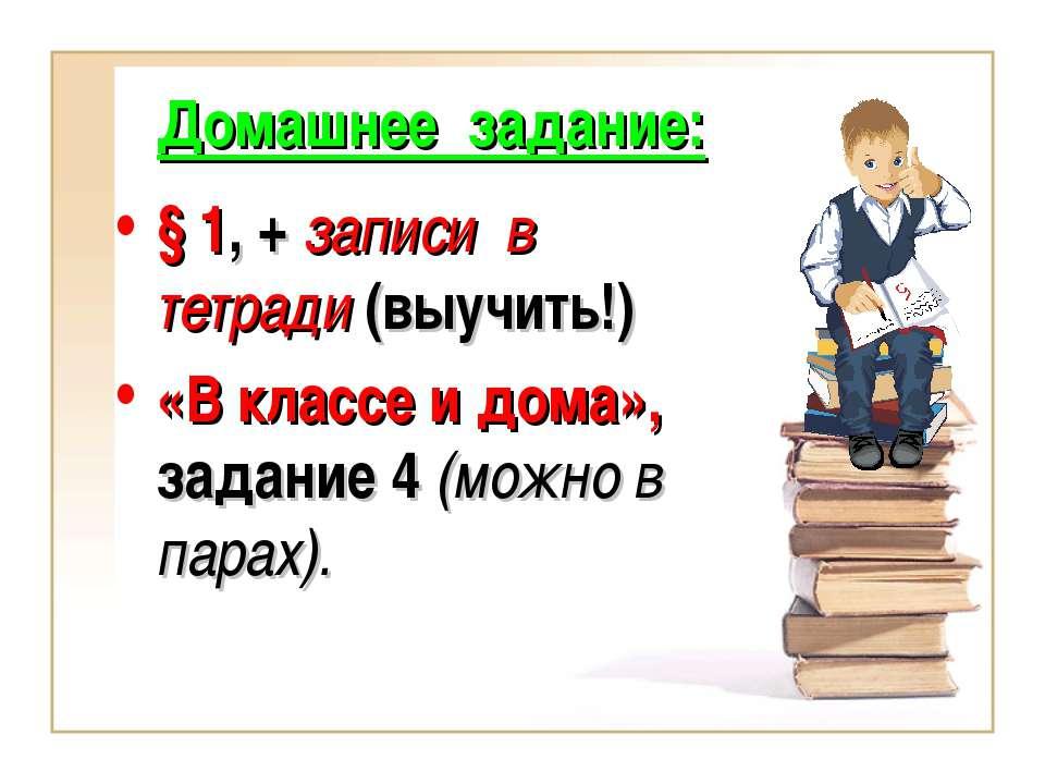 Домашнее задание: § 1, + записи в тетради (выучить!) «В классе и дома», задан...
