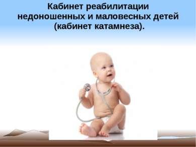 Кабинет реабилитации недоношенных и маловесных детей (кабинет катамнеза).