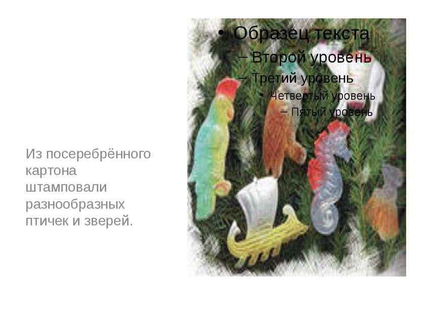 Из посеребрённого картона штамповали разнообразных птичек и зверей.