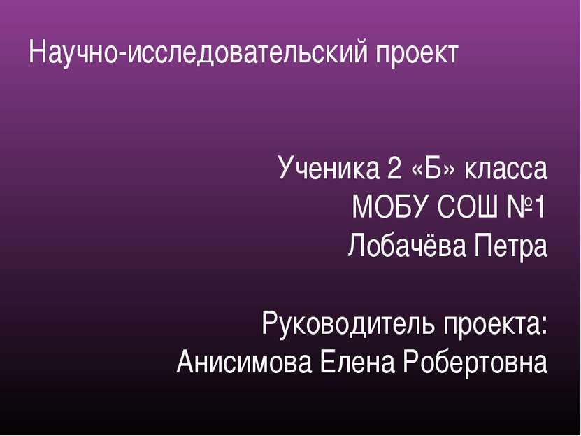 Научно-исследовательский проект Ученика 2 «Б» класса МОБУ СОШ №1 Лобачёва Пет...