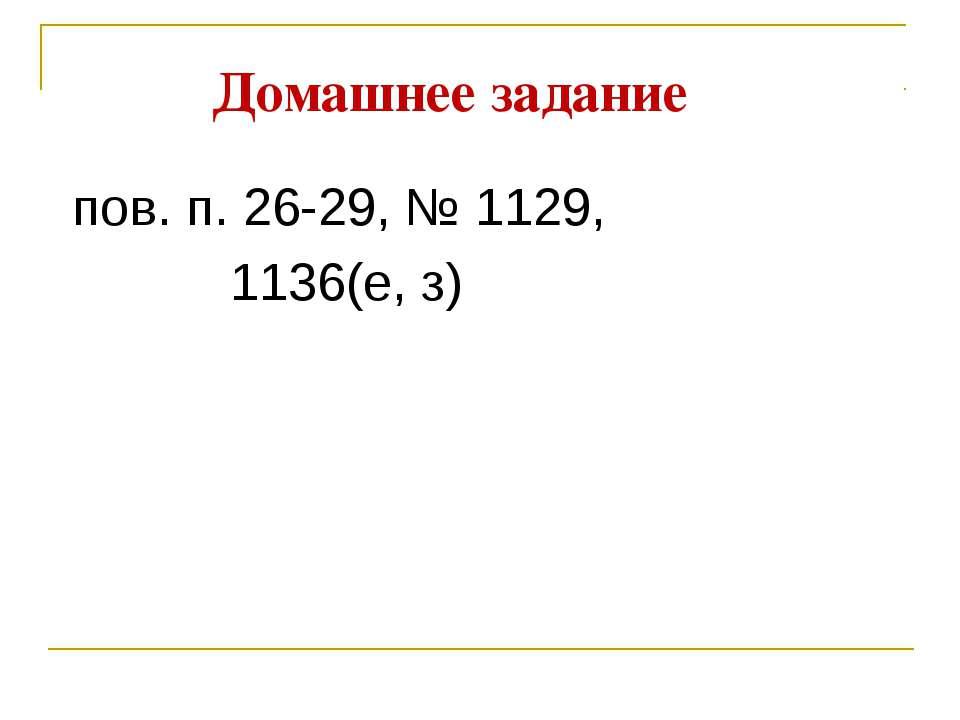 Домашнее задание пов. п. 26-29, № 1129, 1136(е, з)