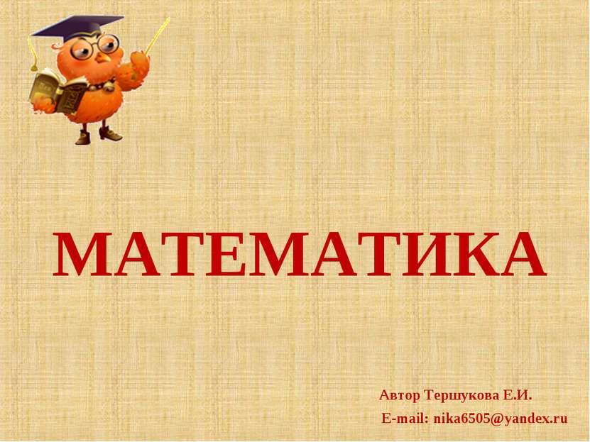 МАТЕМАТИКА Автор Тершукова Е.И. E-mail: nika6505@yandex.ru