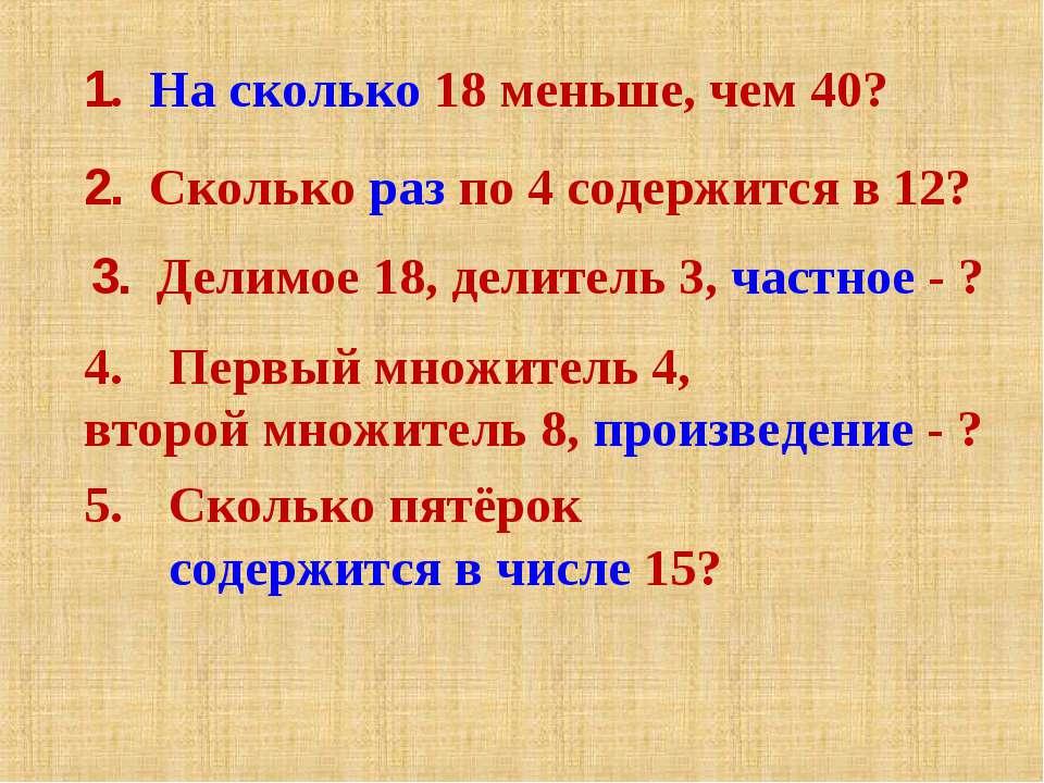 1. На сколько 18 меньше, чем 40? 2. Сколько раз по 4 содержится в 12? 3. Дели...
