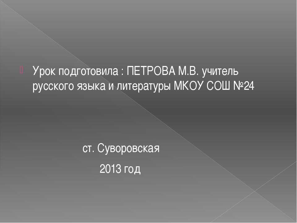 Урок подготовила : ПЕТРОВА М.В. учитель русского языка и литературы МКОУ СОШ ...