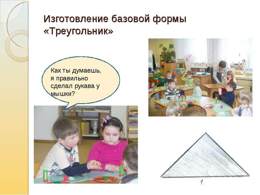 Изготовление базовой формы «Треугольник» Как ты думаешь, я правильно сделал р...