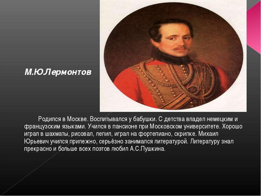 М.Ю.Лермонтов Родился в Москве. Воспитывался у бабушки. С детства владел неме...