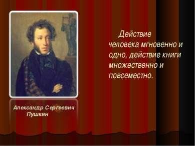 Александр Сергеевич Пушкин Действие человека мгновенно и одно, действие книги...