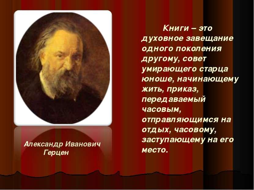 Александр Иванович Герцен Книги – это духовное завещание одного поколения дру...