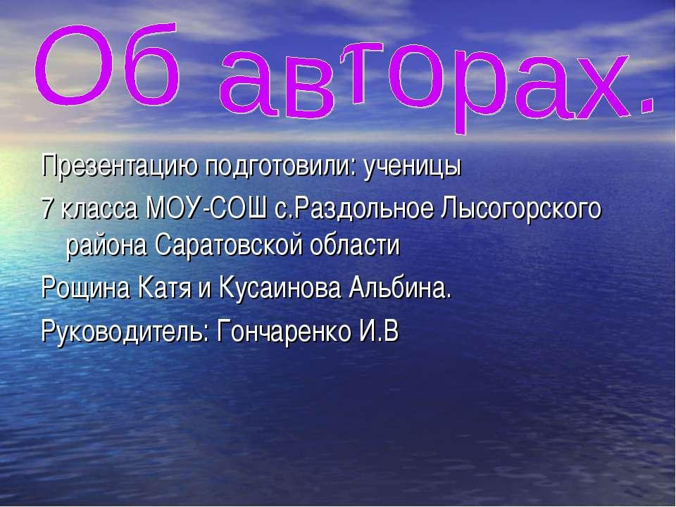 Презентацию подготовили: ученицы 7 класса МОУ-СОШ с.Раздольное Лысогорского р...