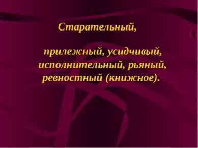 Старательный, прилежный, усидчивый, исполнительный, рьяный, ревностный (книжн...