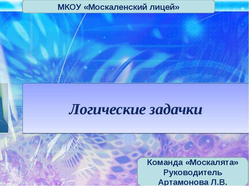Логические задачки МКОУ «Москаленский лицей» Команда «Москалята» Руководитель...