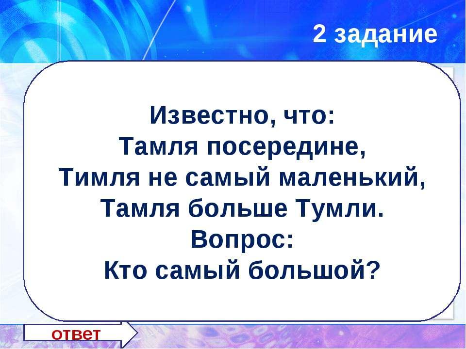 2 задание ответ ТИМЛЯ Известно, что: Тамля посередине, Тимля не самый маленьк...