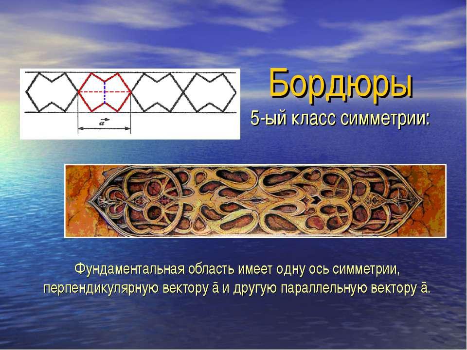 Бордюры 5-ый класс симметрии: Фундаментальная область имеет одну ось симметри...