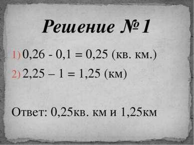 0,26 - 0,1 = 0,25 (кв. км.) 2,25 – 1 = 1,25 (км) Ответ: 0,25кв. км и 1,25км Р...