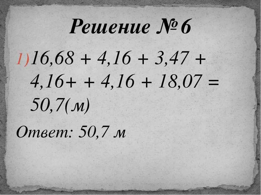 16,68 + 4,16 + 3,47 + 4,16+ + 4,16 + 18,07 = 50,7(м) Ответ: 50,7 м Решение № 6