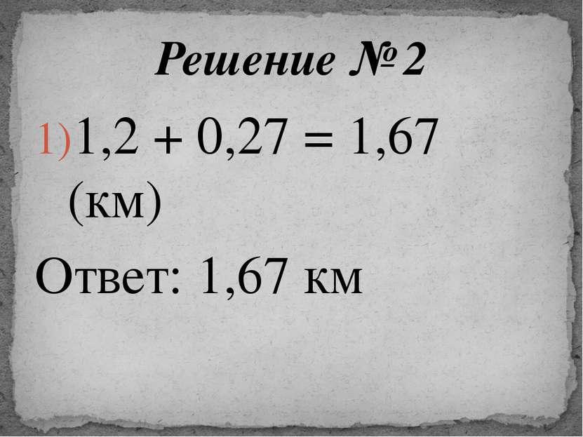 1,2 + 0,27 = 1,67 (км) Ответ: 1,67 км Решение № 2