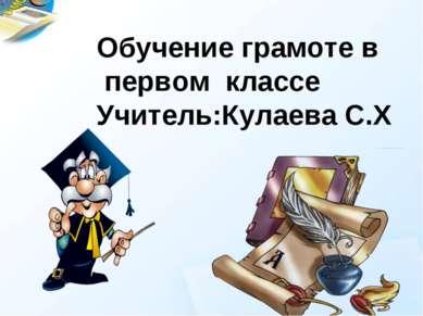 Обучение грамоте в первом классе Учитель:Кулаева С.Х
