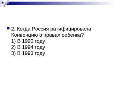 2. Когда Россия ратифицировала Конвенцию о правах ребенка? 1) В 1990 году 2) ...