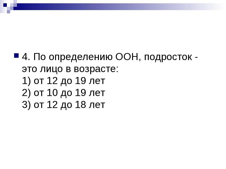 4. По определению ООН, подросток - это лицо в возрасте: 1) от 12 до 19 лет 2)...