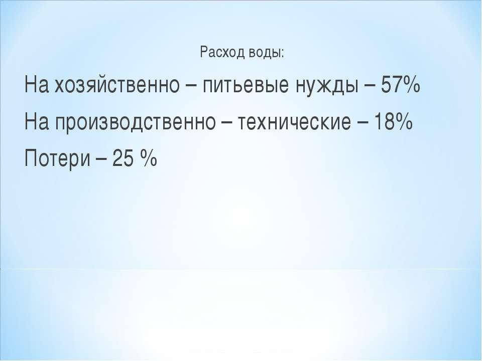 Расход воды: На хозяйственно – питьевые нужды – 57% На производственно – техн...