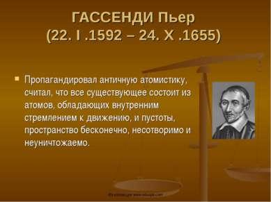 ГАССЕНДИ Пьер (22. I .1592 – 24. X .1655) Пропагандировал античную атомистику...
