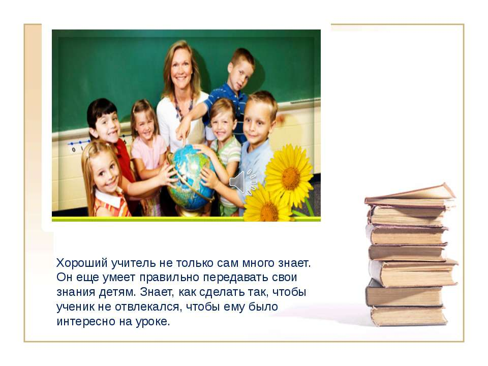 Хороший учитель не только сам много знает. Он еще умеет правильно передавать ...