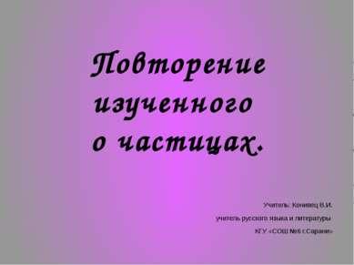 Повторение изученного о частицах. Учитель: Конивец В.И. учитель русского язык...