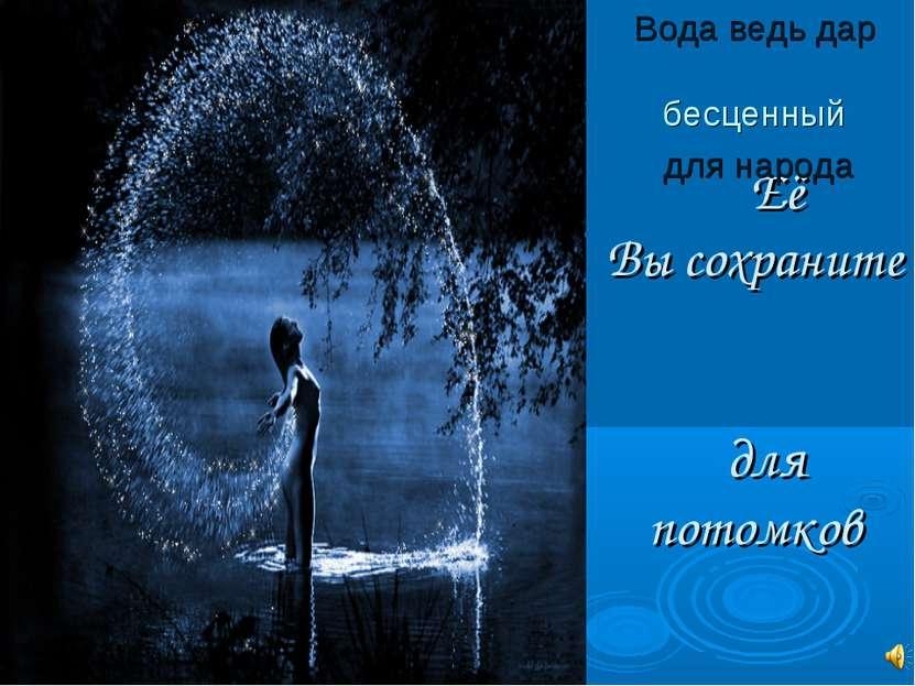 Её Вы сохраните для потомков Вода ведь дар бесценный для народа