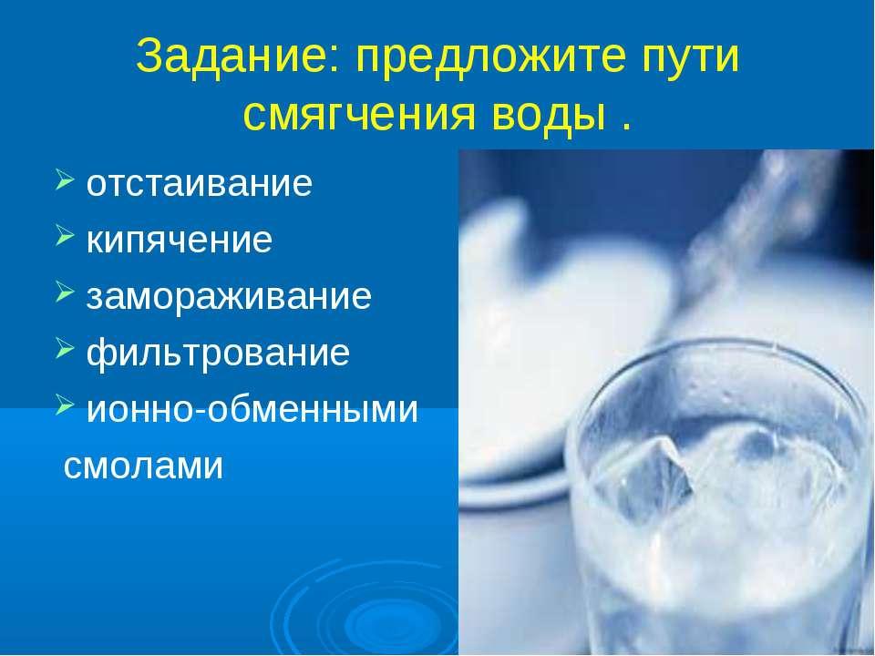 Задание: предложите пути смягчения воды . отстаивание кипячение замораживание...