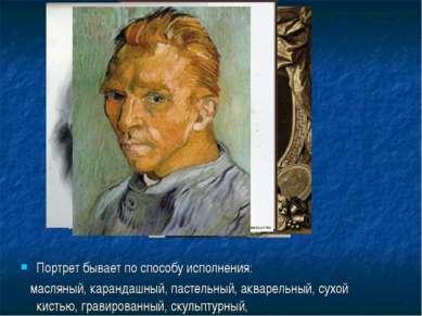 Портрет бывает по способу исполнения: масляный, карандашный, пастельный, аква...