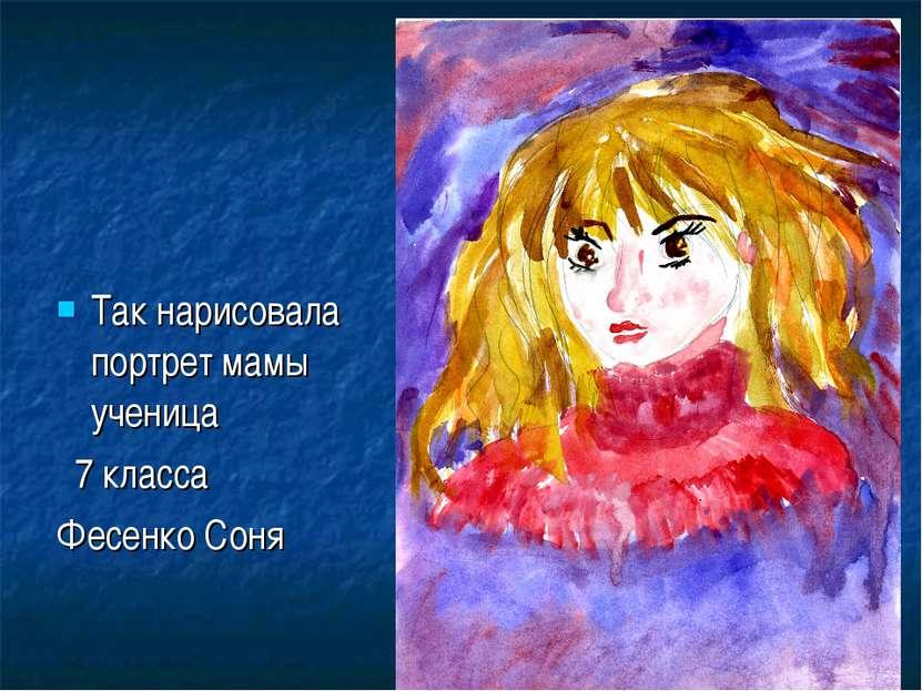 Так нарисовала портрет мамы ученица 7 класса Фесенко Соня