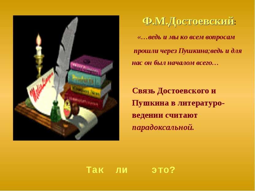 Ф.М.Достоевский: «…ведь и мы ко всем вопросам прошли через Пушкина;ведь и для...