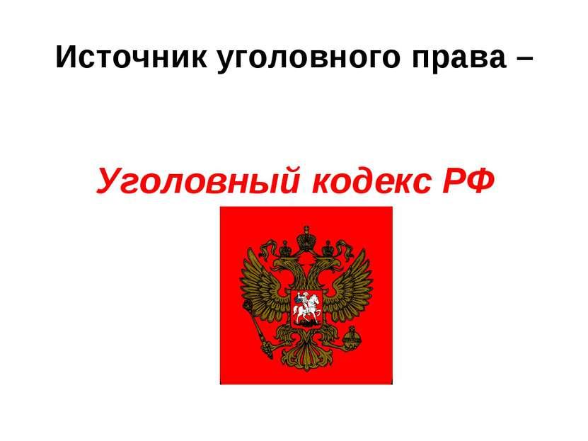 Источник уголовного права – Уголовный кодекс РФ