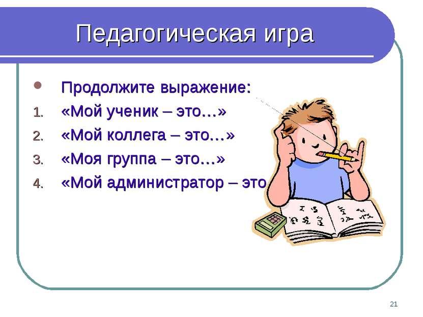 * Педагогическая игра Продолжите выражение: «Мой ученик – это…» «Мой коллега ...