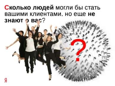 Сколько людей могли бы стать вашими клиентами, но еще не знают о вас? ?