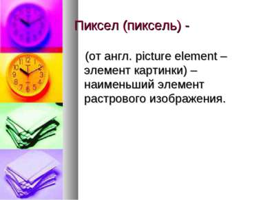 Пиксел (пиксель) - (от англ. picture element – элемент картинки) – наименьший...