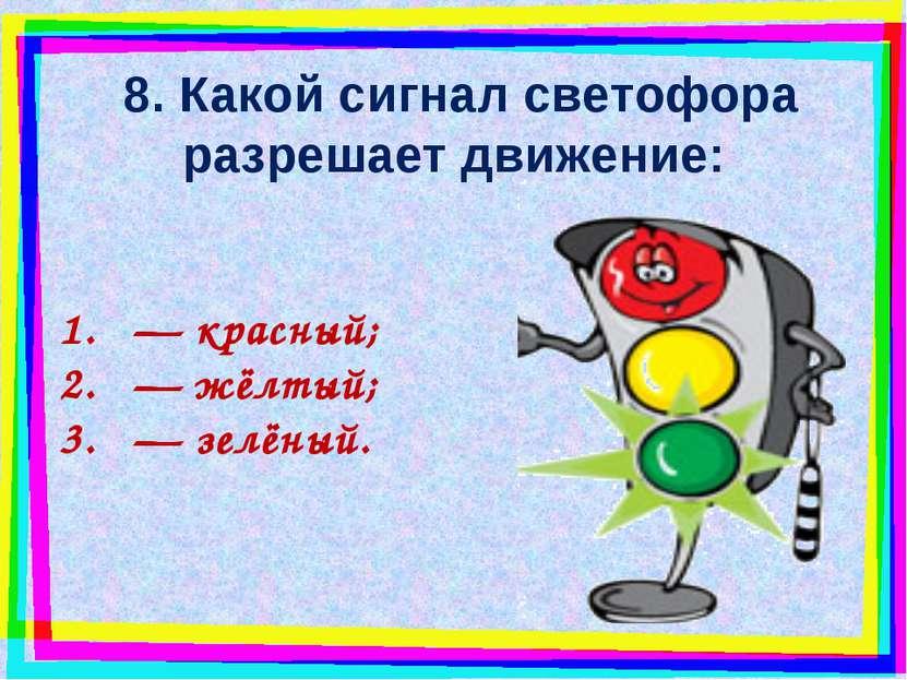 8. Какой сигнал светофора разрешает движение: — красный; — жёлтый; — зелёный.
